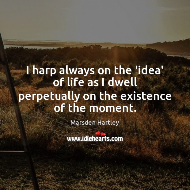 I harp always on the 'idea' of life as I dwell perpetually on the existence of the moment. Image