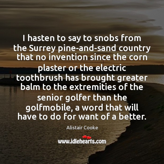 I hasten to say to snobs from the Surrey pine-and-sand country that Alistair Cooke Picture Quote