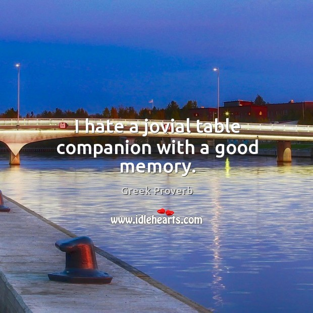 I hate a jovial table companion with a good memory. Greek Proverbs Image