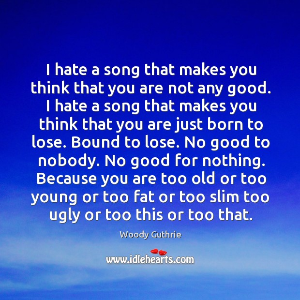 I hate a song that makes you think that you are not Woody Guthrie Picture Quote