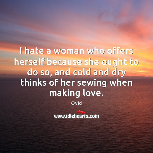 I hate a woman who offers herself because she ought to do Making Love Quotes Image