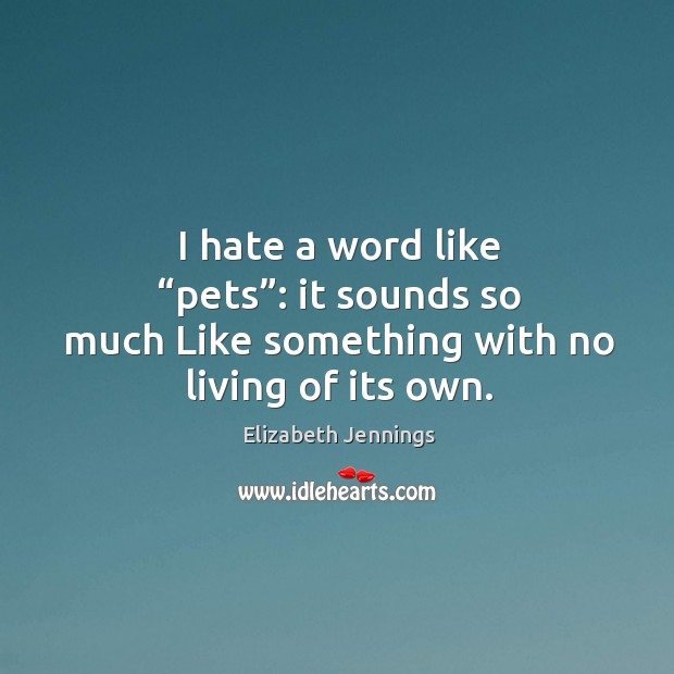 """I hate a word like """"pets"""": it sounds so much like something with no living of its own. Image"""