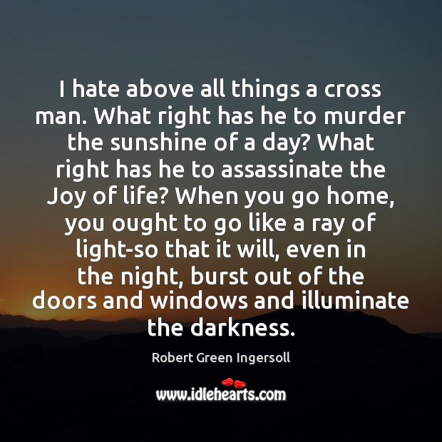 Image, I hate above all things a cross man. What right has he