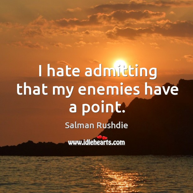 Image, I hate admitting that my enemies have a point.