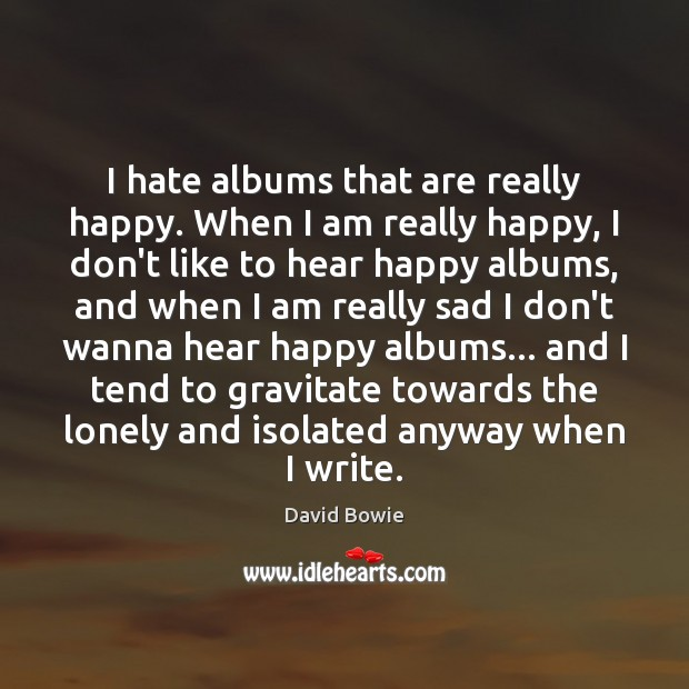 Image, I hate albums that are really happy. When I am really happy,