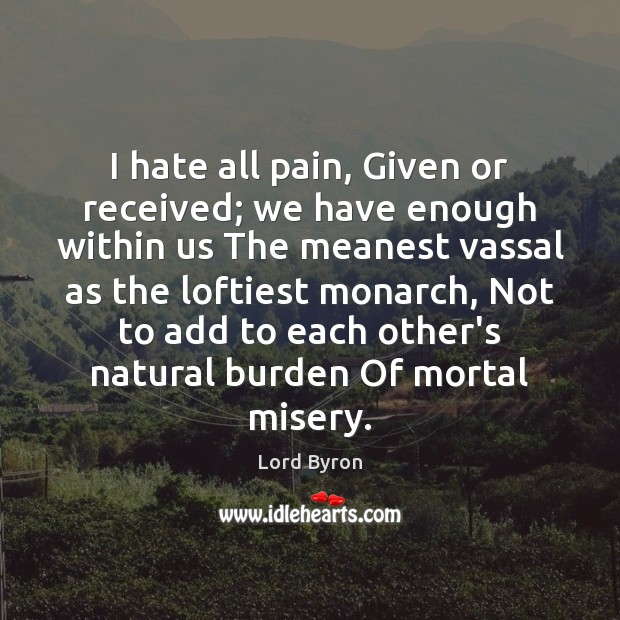 I hate all pain, Given or received; we have enough within us Lord Byron Picture Quote