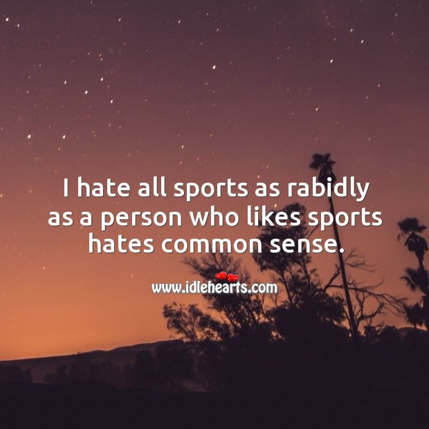 I hate all sports as rabidly as a person who likes sports hates common sense. Image