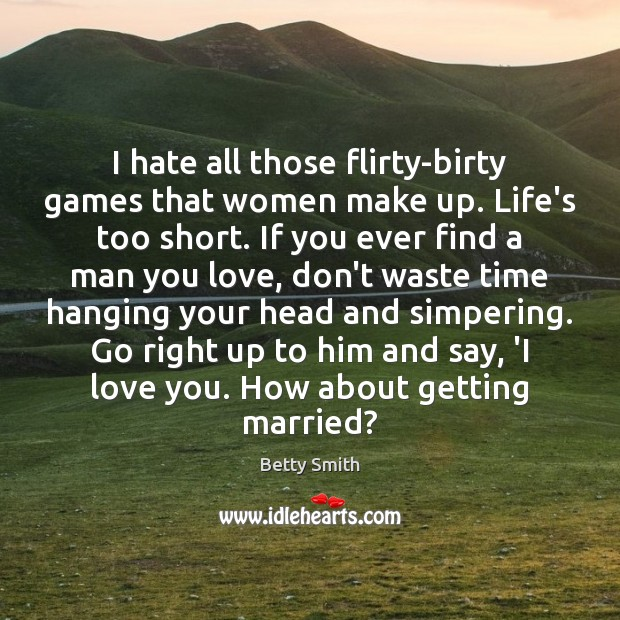 I hate all those flirty-birty games that women make up. Life's too Image