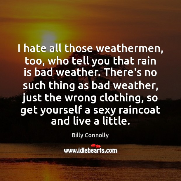 I hate all those weathermen, too, who tell you that rain is Image