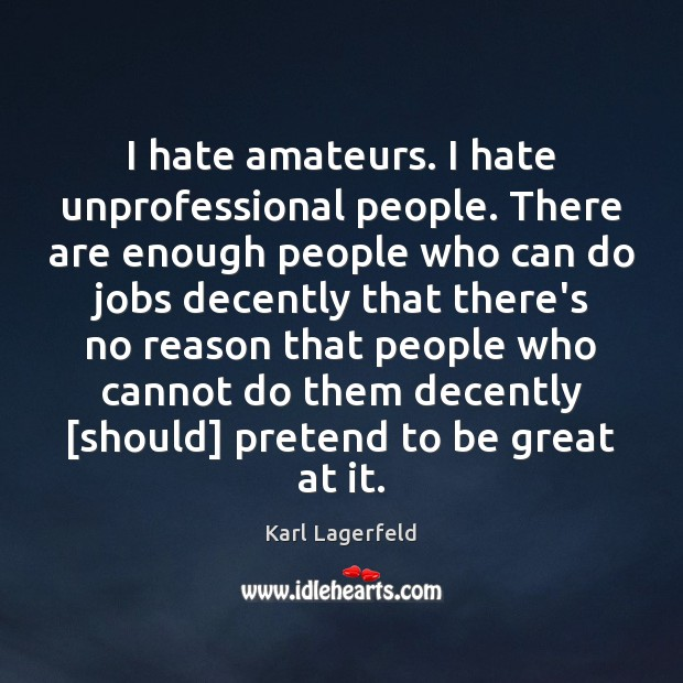I hate amateurs. I hate unprofessional people. There are enough people who Image