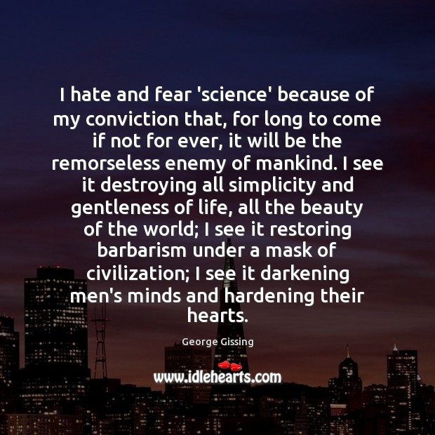 I hate and fear 'science' because of my conviction that, for long George Gissing Picture Quote