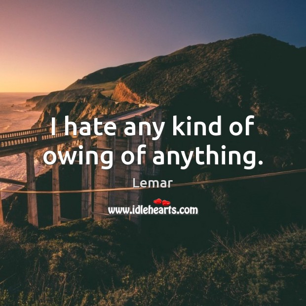 I hate any kind of owing of anything. Image