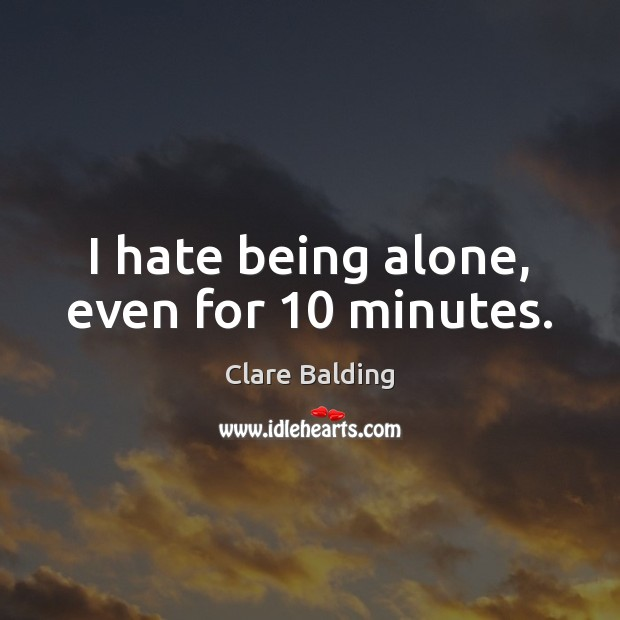 I hate being alone, even for 10 minutes. Image