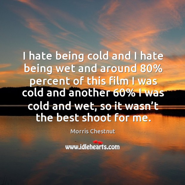 I hate being cold and I hate being wet and around 80% percent of this film Morris Chestnut Picture Quote