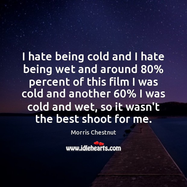 I hate being cold and I hate being wet and around 80% percent Morris Chestnut Picture Quote