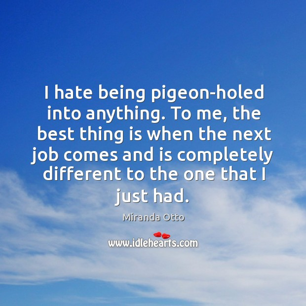I hate being pigeon-holed into anything. To me, the best thing is Miranda Otto Picture Quote
