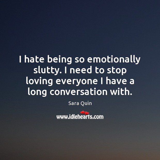 I hate being so emotionally slutty. I need to stop loving everyone Image