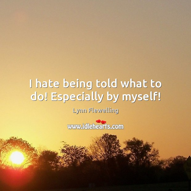 I hate being told what to do! Especially by myself! Image