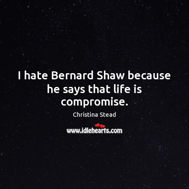 Image, I hate Bernard Shaw because he says that life is compromise.