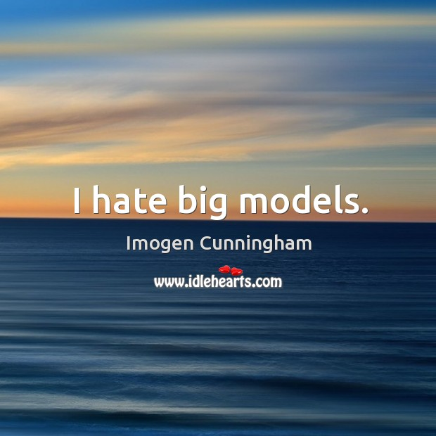 I hate big models. Imogen Cunningham Picture Quote