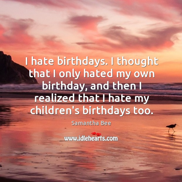 I hate birthdays. I thought that I only hated my own birthday, Samantha Bee Picture Quote