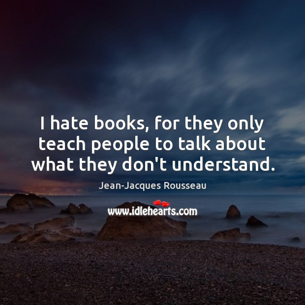 I hate books, for they only teach people to talk about what they don't understand. Image