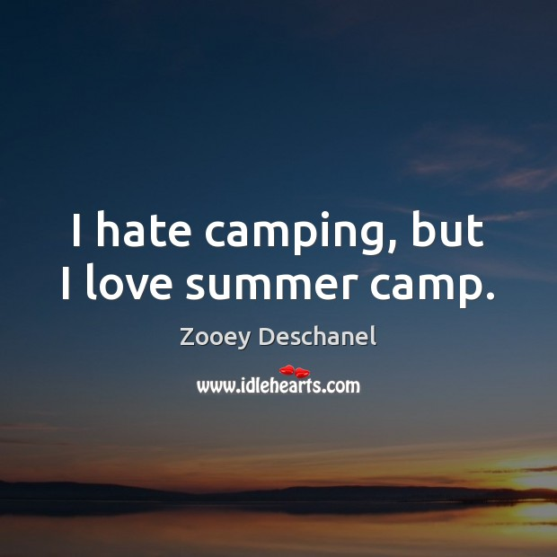 I hate camping, but I love summer camp. Zooey Deschanel Picture Quote