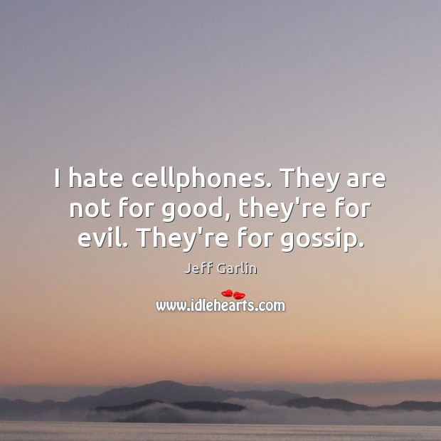 I hate cellphones. They are not for good, they're for evil. They're for gossip. Image