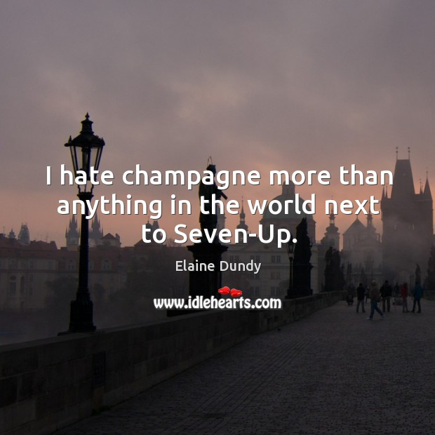 I hate champagne more than anything in the world next to seven-up. Image