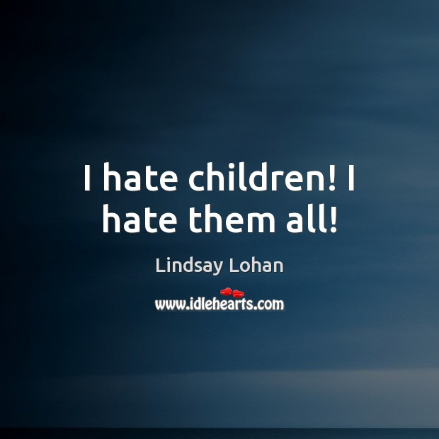 I hate children! I hate them all! Lindsay Lohan Picture Quote