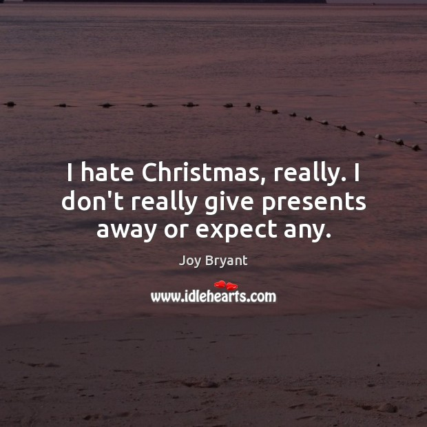 I hate Christmas, really. I don't really give presents away or expect any. Joy Bryant Picture Quote