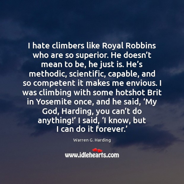 I hate climbers like Royal Robbins who are so superior. He doesn' Warren G. Harding Picture Quote