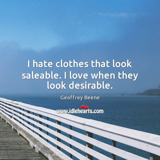 I hate clothes that look saleable. I love when they look desirable. Image