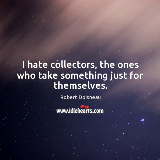 I hate collectors, the ones who take something just for themselves. Robert Doisneau Picture Quote
