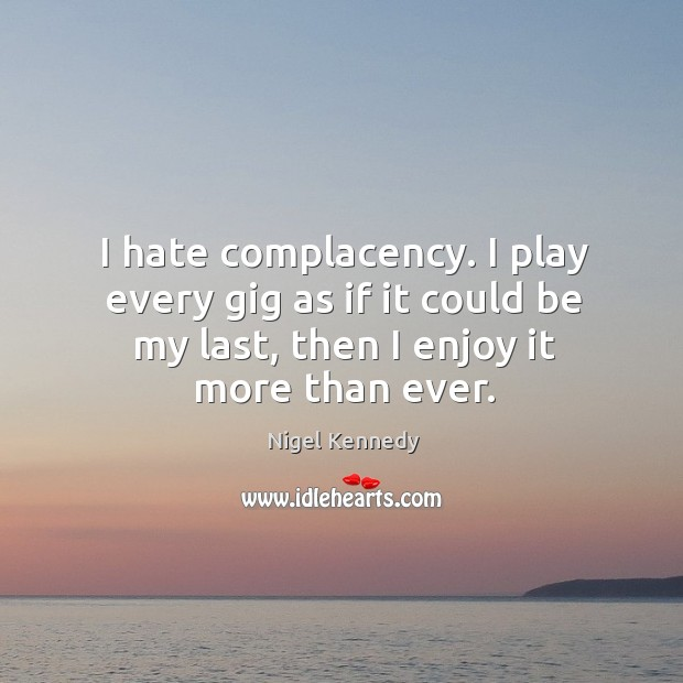 I hate complacency. I play every gig as if it could be my last, then I enjoy it more than ever. Image