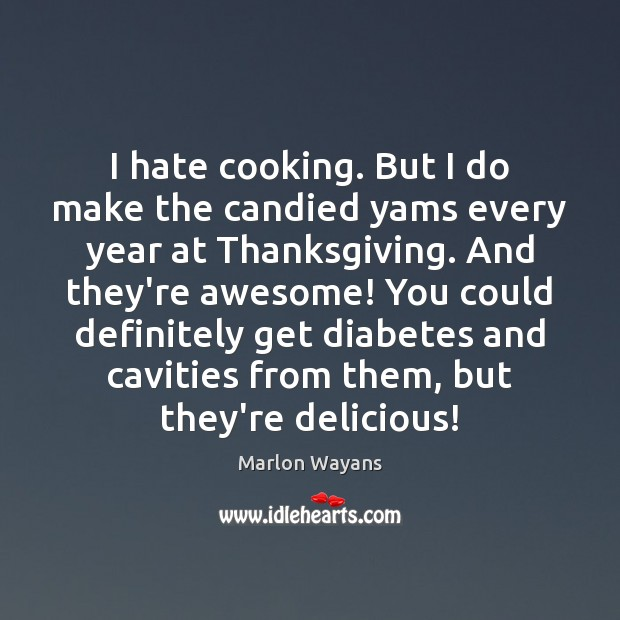 I hate cooking. But I do make the candied yams every year Thanksgiving Quotes Image