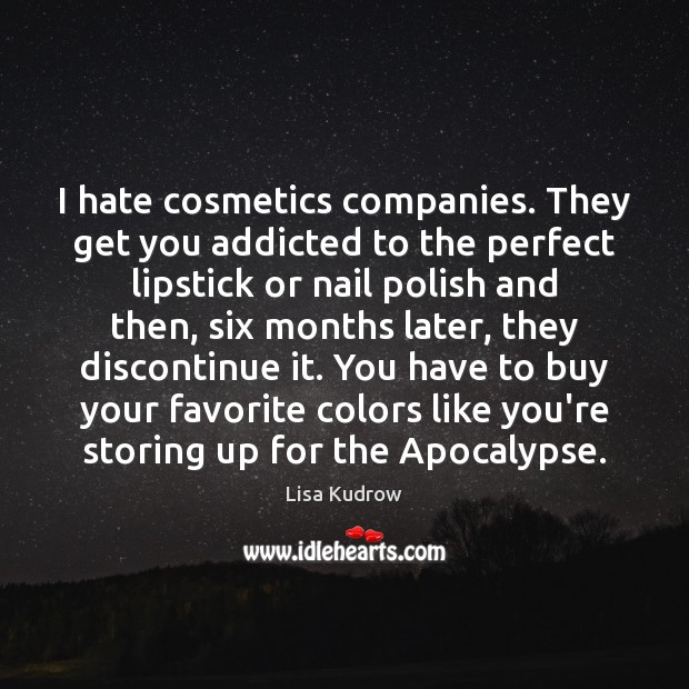 I hate cosmetics companies. They get you addicted to the perfect lipstick Lisa Kudrow Picture Quote