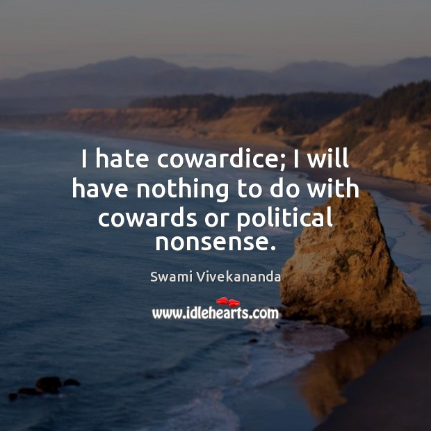 I hate cowardice; I will have nothing to do with cowards or political nonsense. Image