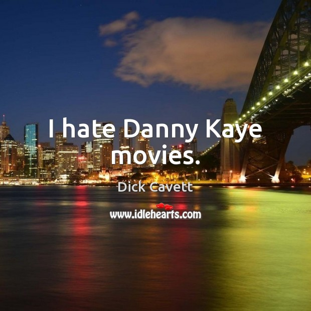 I hate Danny Kaye movies. Dick Cavett Picture Quote