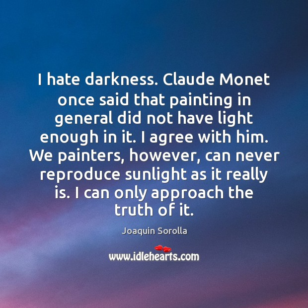 I hate darkness. Claude Monet once said that painting in general did Image