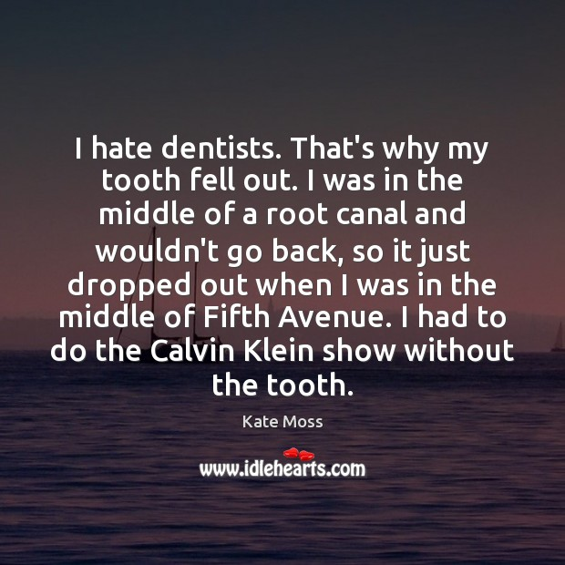 I hate dentists. That's why my tooth fell out. I was in Kate Moss Picture Quote