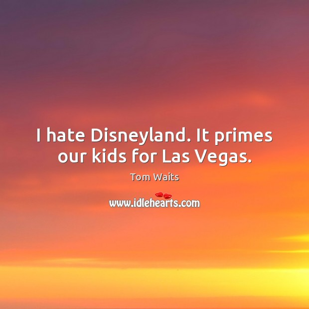 Image, I hate Disneyland. It primes our kids for Las Vegas.