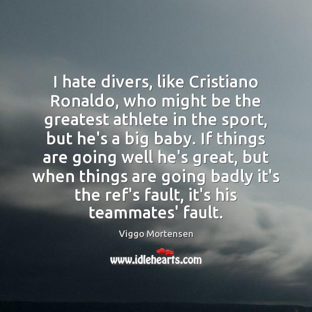 I hate divers, like Cristiano Ronaldo, who might be the greatest athlete Viggo Mortensen Picture Quote