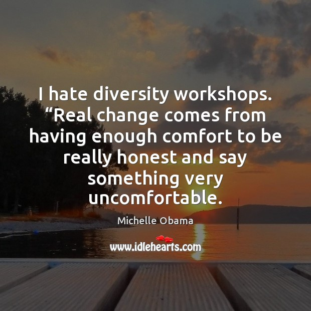 "Image, I hate diversity workshops. ""Real change comes from having enough comfort to"