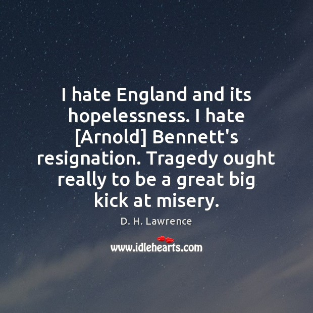 Image, I hate England and its hopelessness. I hate [Arnold] Bennett's resignation. Tragedy