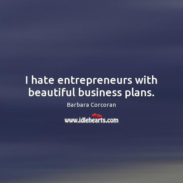 I hate entrepreneurs with beautiful business plans. Image