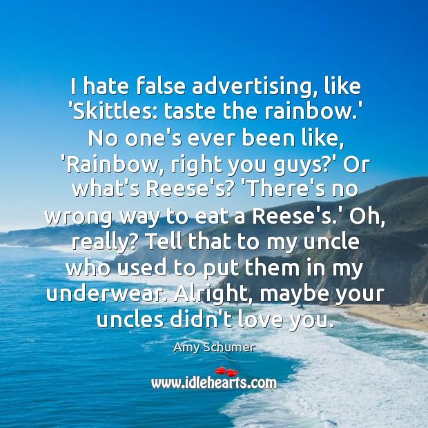 I hate false advertising, like 'Skittles: taste the rainbow.' No one's Image