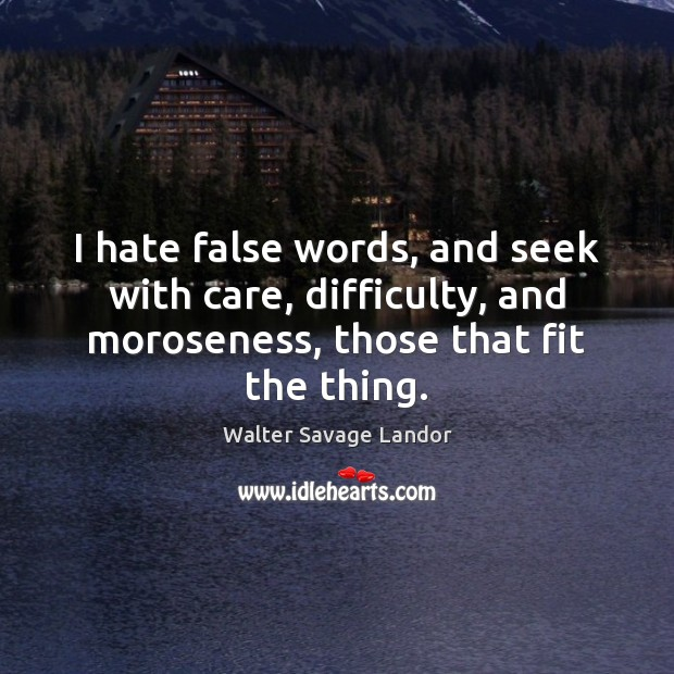 I hate false words, and seek with care, difficulty, and moroseness, those Walter Savage Landor Picture Quote