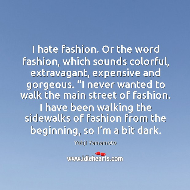 I hate fashion. Or the word fashion, which sounds colorful, extravagant, expensive Yohji Yamamoto Picture Quote