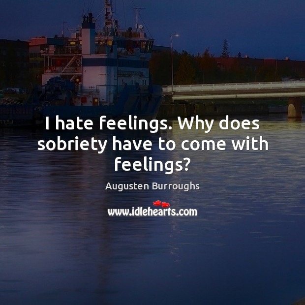 I hate feelings. Why does sobriety have to come with feelings? Augusten Burroughs Picture Quote